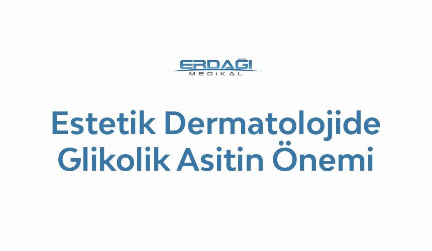 Estetik Dermatolojide ve Antiaging Tedavilerde Glikolik Asitin Önemi